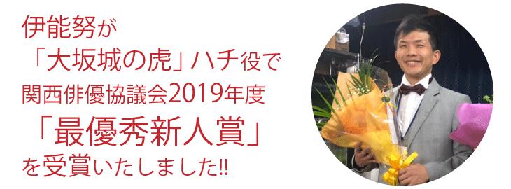 伊能努が 「大坂城の虎」ハチ役で関西俳優協議会2019年度「最優秀新人賞」を受賞いたしました!!